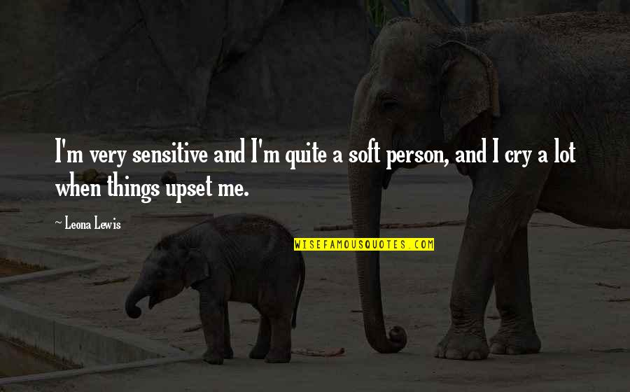 I Cry A Lot Quotes By Leona Lewis: I'm very sensitive and I'm quite a soft