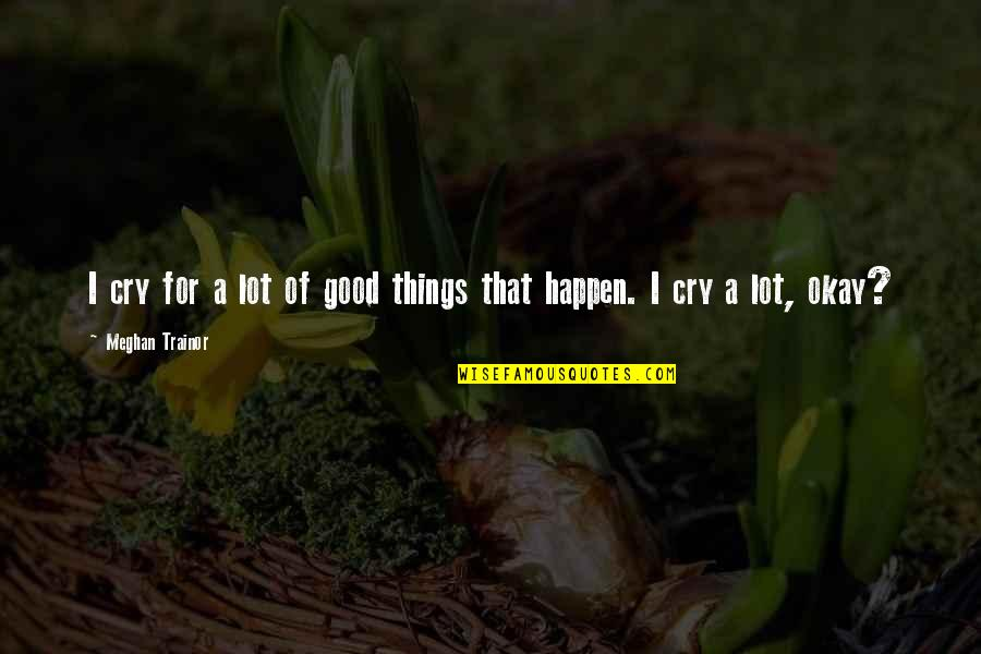 I Cry A Lot Quotes By Meghan Trainor: I cry for a lot of good things