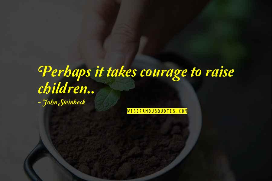 I Cut Myself Because Quotes By John Steinbeck: Perhaps it takes courage to raise children..