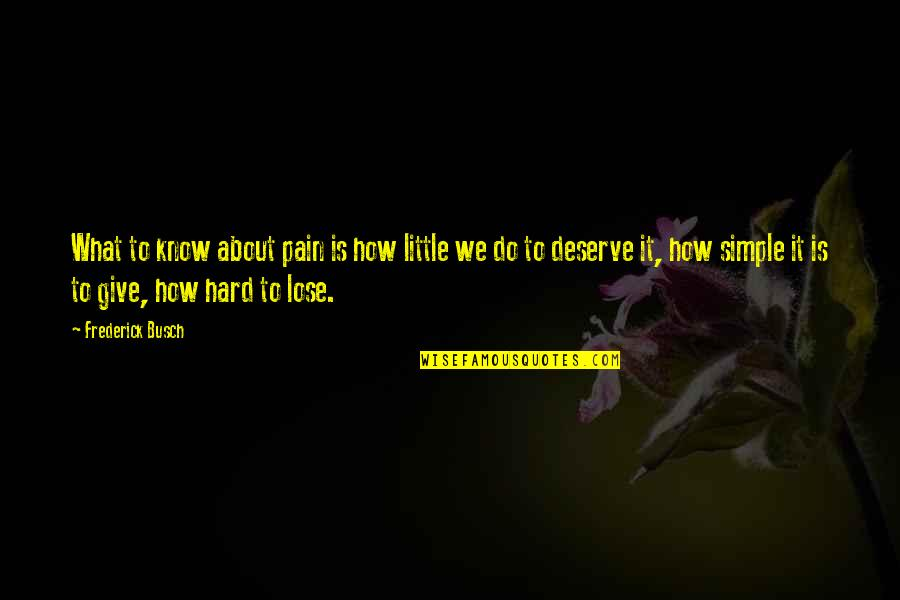 I Deserve This Pain Quotes By Frederick Busch: What to know about pain is how little