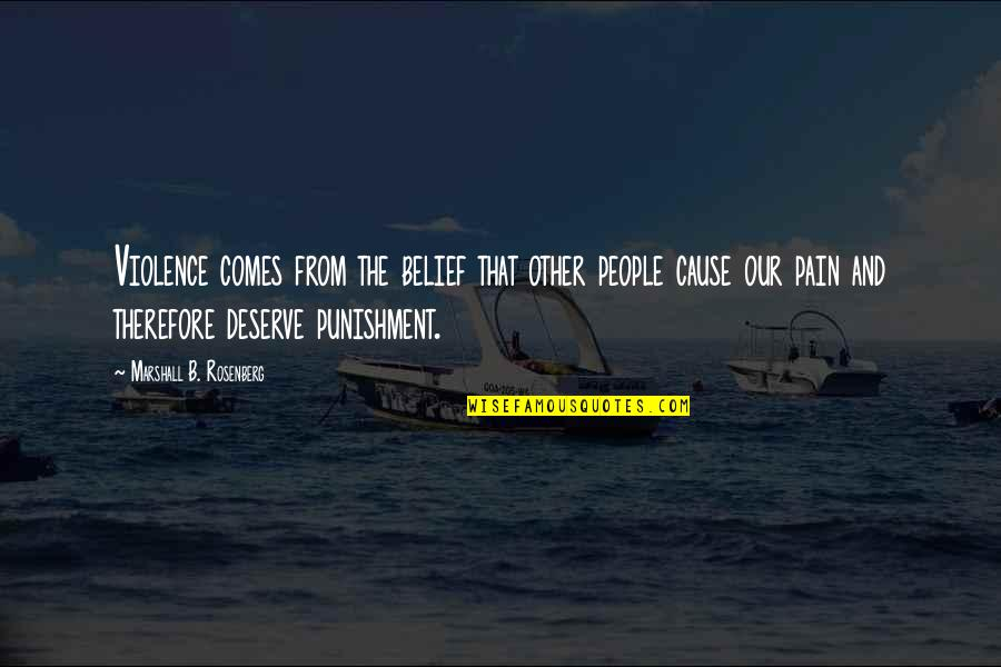 I Deserve This Pain Quotes By Marshall B. Rosenberg: Violence comes from the belief that other people
