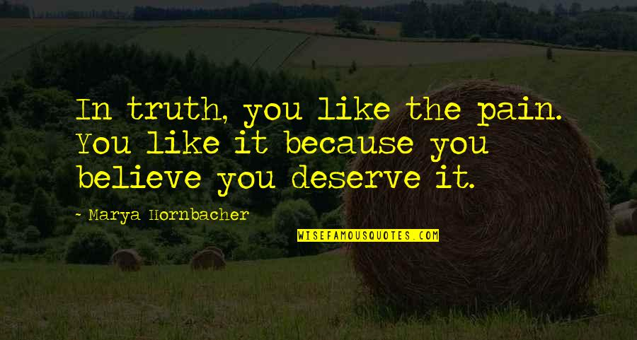 I Deserve This Pain Quotes By Marya Hornbacher: In truth, you like the pain. You like