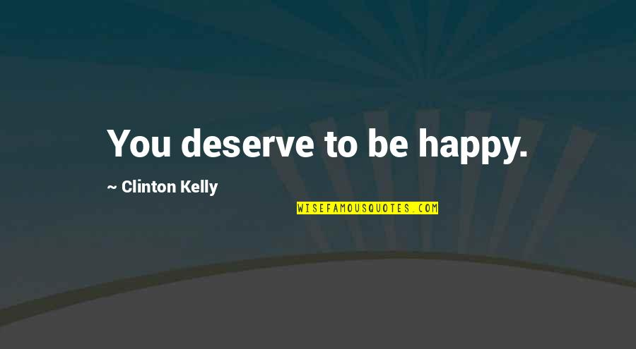 I Deserve To Be Happy Quotes By Clinton Kelly: You deserve to be happy.