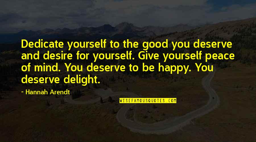 I Deserve To Be Happy Quotes By Hannah Arendt: Dedicate yourself to the good you deserve and