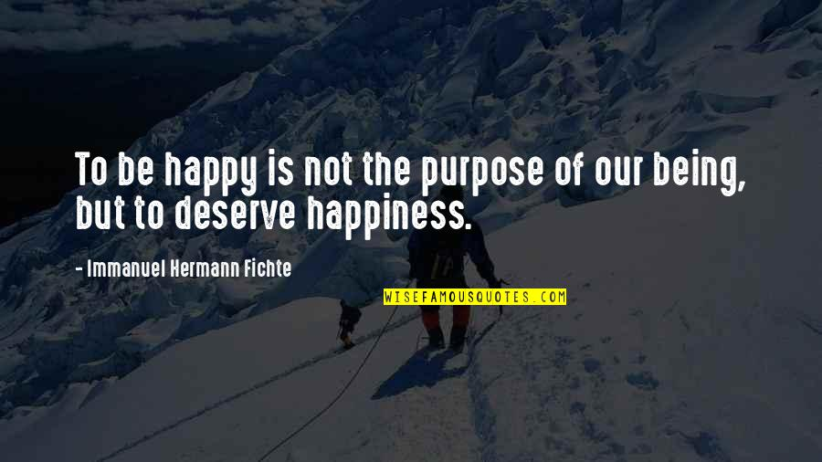 I Deserve To Be Happy Quotes By Immanuel Hermann Fichte: To be happy is not the purpose of