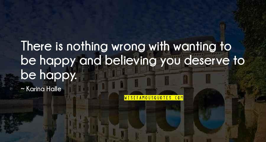 I Deserve To Be Happy Quotes By Karina Halle: There is nothing wrong with wanting to be