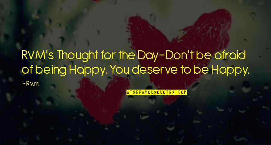 I Deserve To Be Happy Quotes By R.v.m.: RVM's Thought for the Day-Don't be afraid of