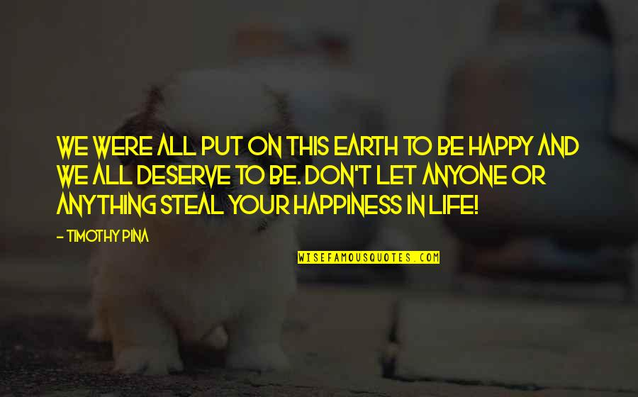I Deserve To Be Happy Quotes By Timothy Pina: We were all put on this earth to