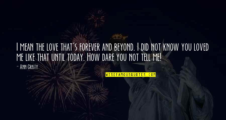 I Did Not Know Quotes By Ann Cristy: I mean the love that's forever and beyond.