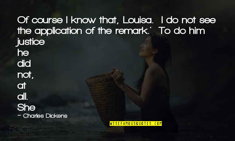 I Did Not Know Quotes By Charles Dickens: Of course I know that, Louisa. I do
