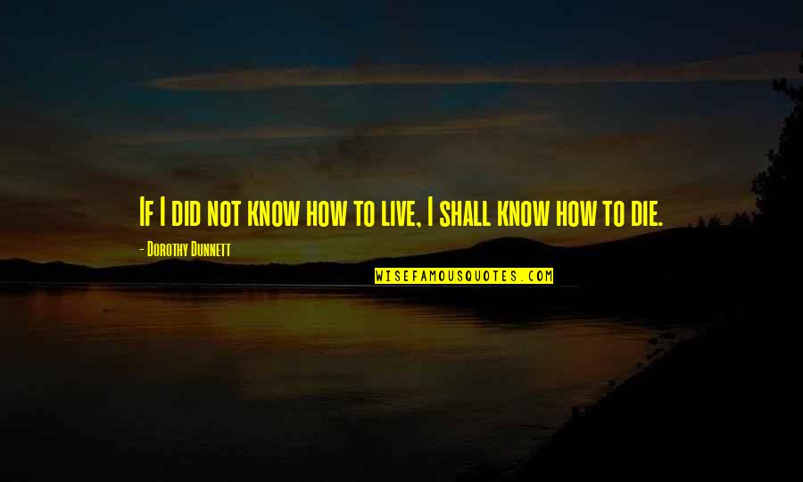 I Did Not Know Quotes By Dorothy Dunnett: If I did not know how to live,