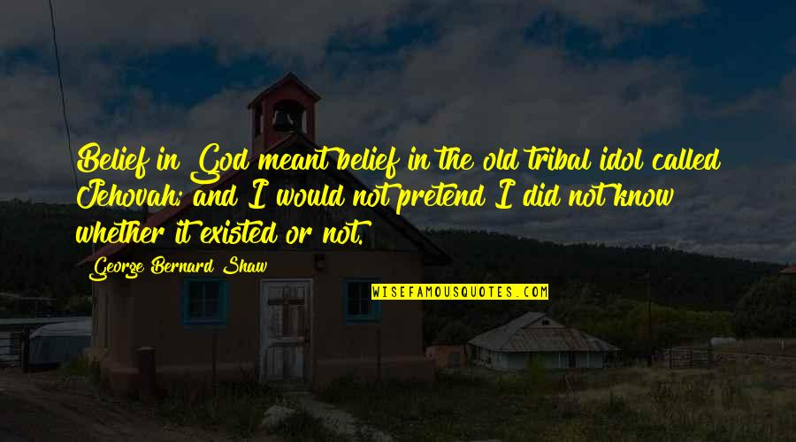 I Did Not Know Quotes By George Bernard Shaw: Belief in God meant belief in the old
