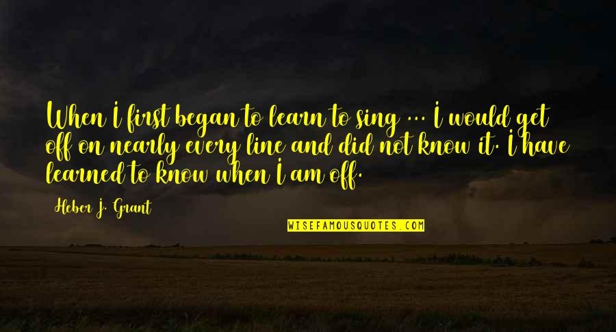 I Did Not Know Quotes By Heber J. Grant: When I first began to learn to sing