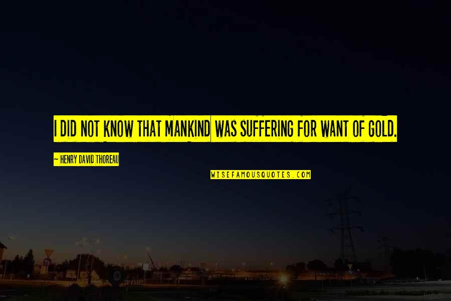 I Did Not Know Quotes By Henry David Thoreau: I did not know that mankind was suffering
