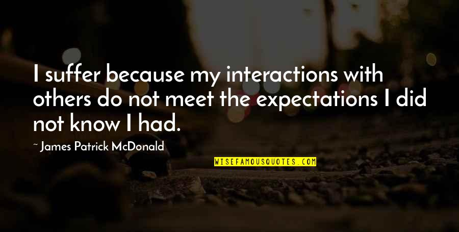 I Did Not Know Quotes By James Patrick McDonald: I suffer because my interactions with others do