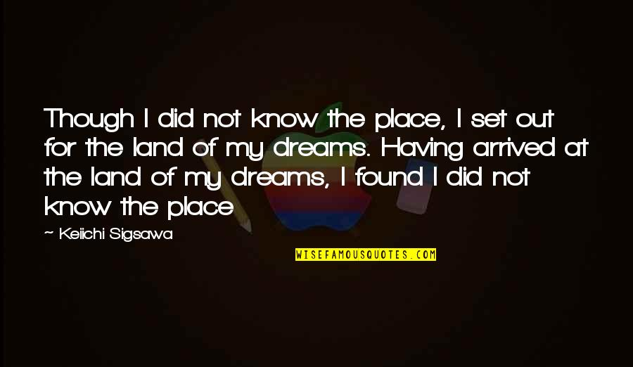 I Did Not Know Quotes By Keiichi Sigsawa: Though I did not know the place, I