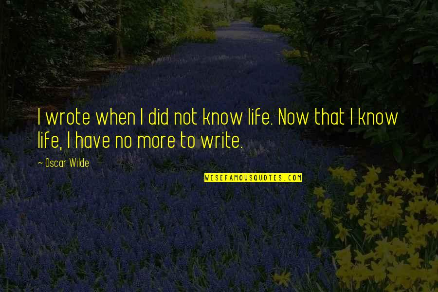 I Did Not Know Quotes By Oscar Wilde: I wrote when I did not know life.
