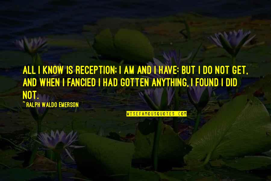 I Did Not Know Quotes By Ralph Waldo Emerson: All I know is reception; I am and