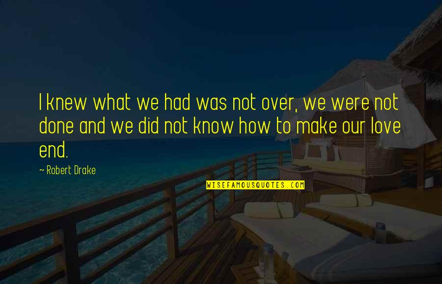 I Did Not Know Quotes By Robert Drake: I knew what we had was not over,