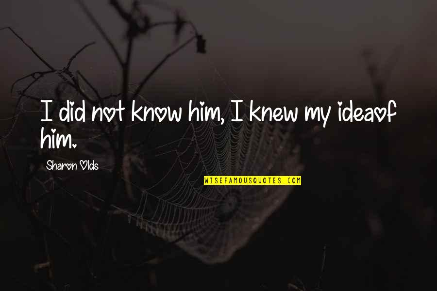 I Did Not Know Quotes By Sharon Olds: I did not know him, I knew my