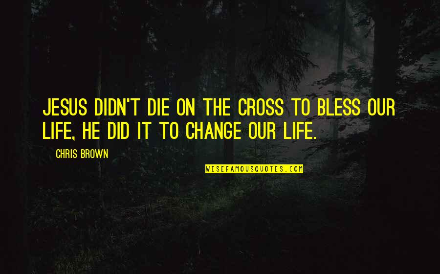 I Didn't Change You Did Quotes By Chris Brown: Jesus didn't die on the cross to BLESS
