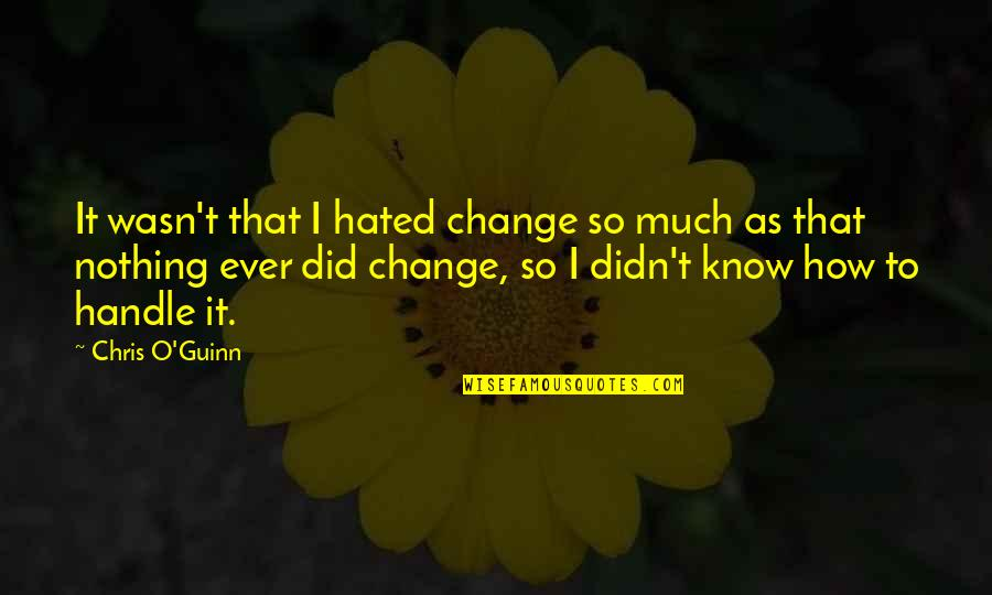 I Didn't Change You Did Quotes By Chris O'Guinn: It wasn't that I hated change so much