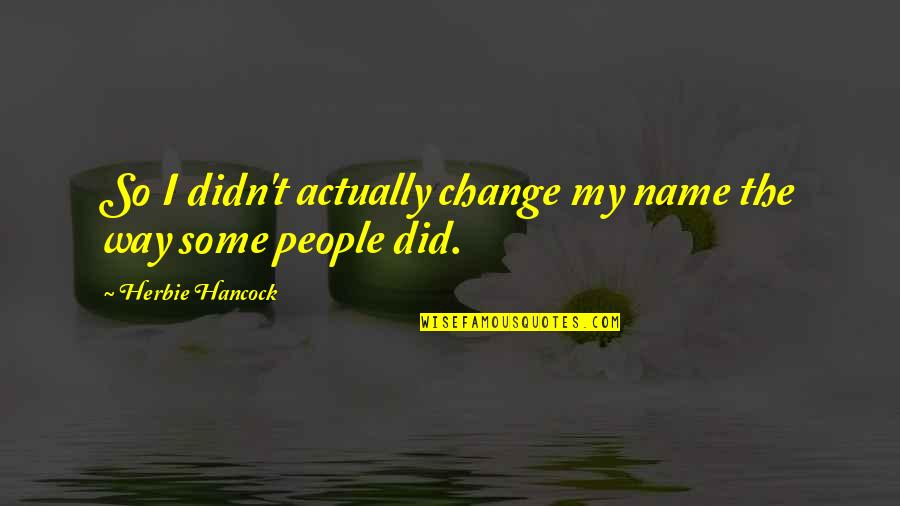 I Didn't Change You Did Quotes By Herbie Hancock: So I didn't actually change my name the