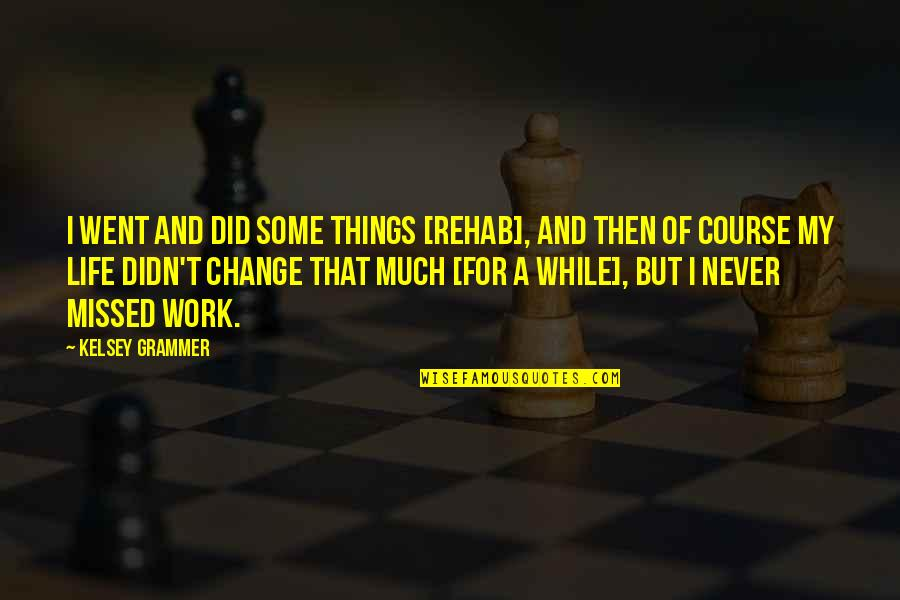 I Didn't Change You Did Quotes By Kelsey Grammer: I went and did some things [rehab], and