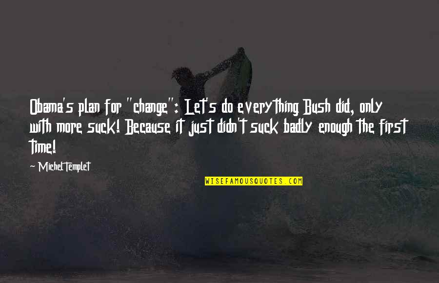 "I Didn't Change You Did Quotes By Michel Templet: Obama's plan for ""change"": Let's do everything Bush"