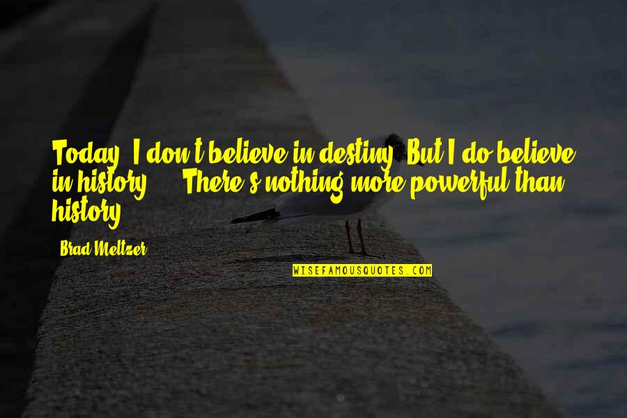 I Do Believe Quotes By Brad Meltzer: Today, I don't believe in destiny. But I