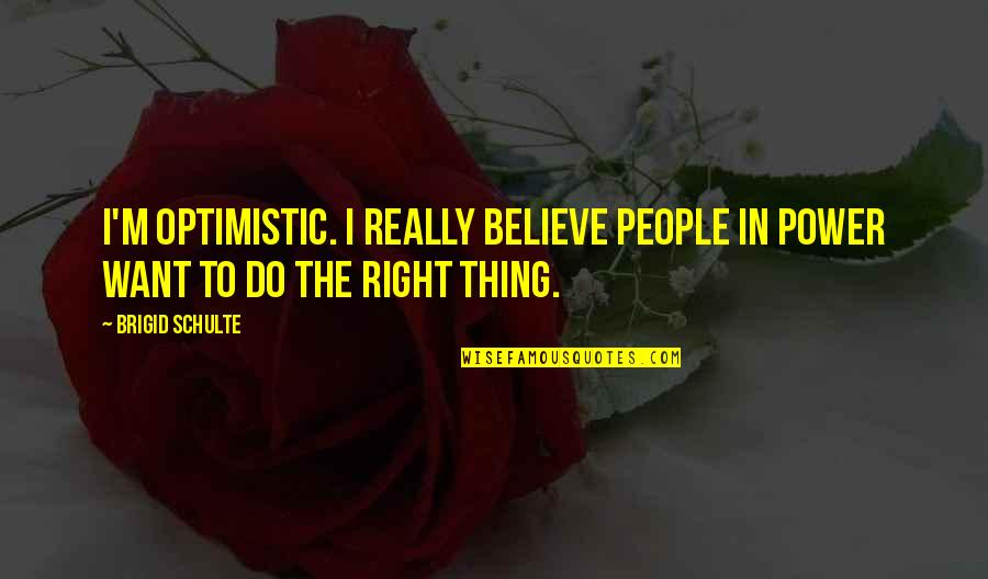 I Do Believe Quotes By Brigid Schulte: I'm optimistic. I really believe people in power