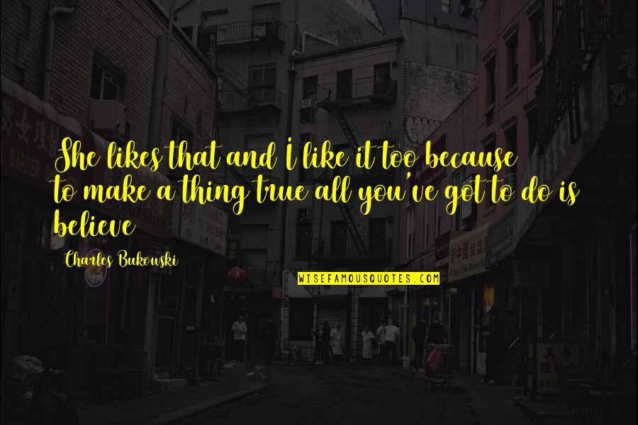 I Do Believe Quotes By Charles Bukowski: She likes that and I like it too
