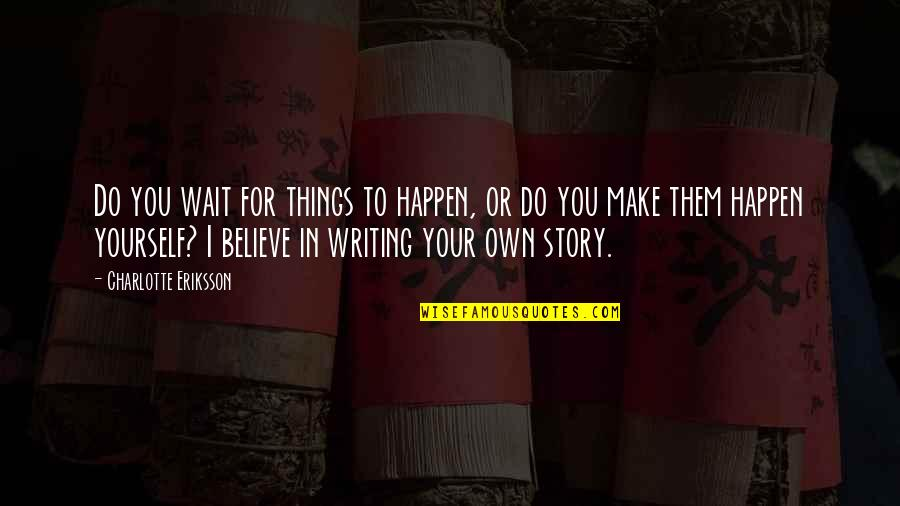 I Do Believe Quotes By Charlotte Eriksson: Do you wait for things to happen, or