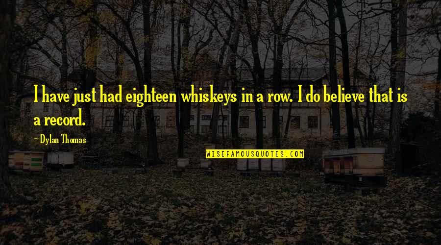 I Do Believe Quotes By Dylan Thomas: I have just had eighteen whiskeys in a
