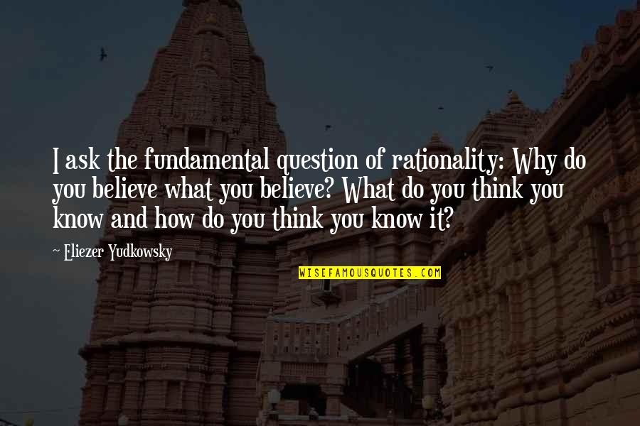 I Do Believe Quotes By Eliezer Yudkowsky: I ask the fundamental question of rationality: Why