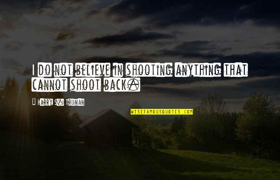 I Do Believe Quotes By Harry S. Truman: I do not believe in shooting anything that
