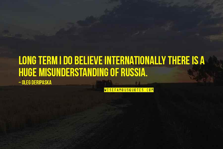 I Do Believe Quotes By Oleg Deripaska: Long term I do believe internationally there is