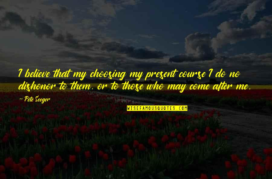I Do Believe Quotes By Pete Seeger: I believe that my choosing my present course