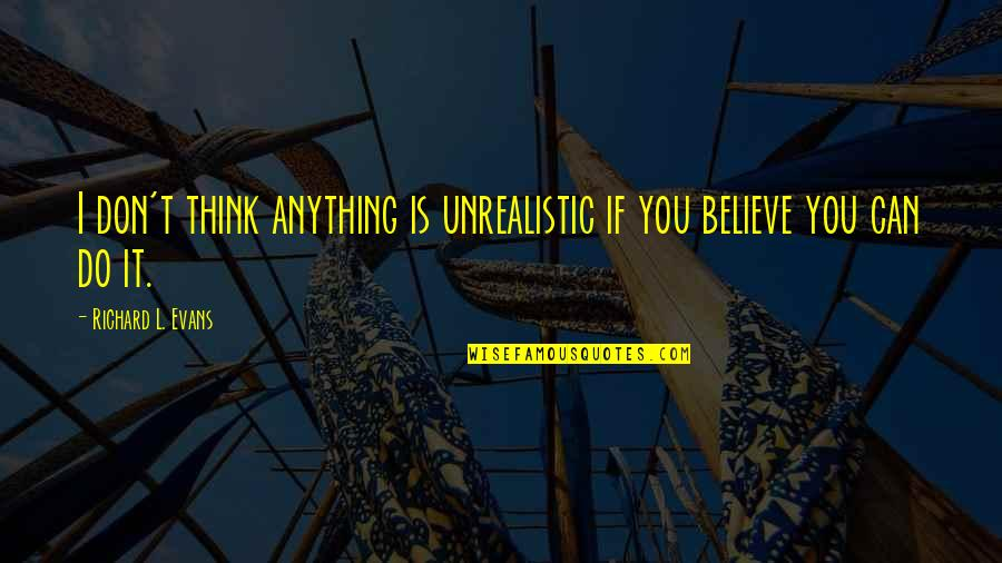I Do Believe Quotes By Richard L. Evans: I don't think anything is unrealistic if you