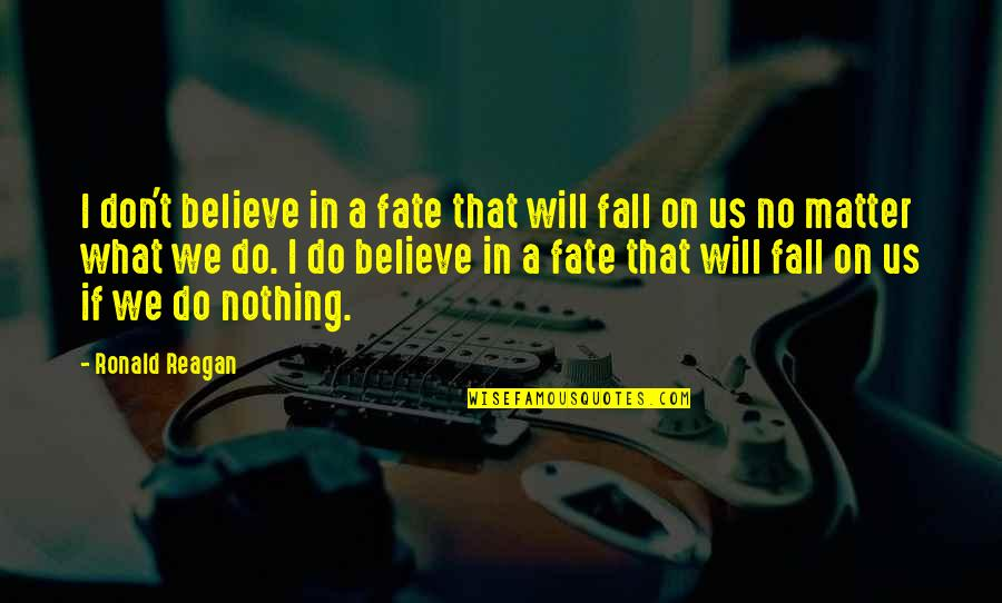 I Do Believe Quotes By Ronald Reagan: I don't believe in a fate that will