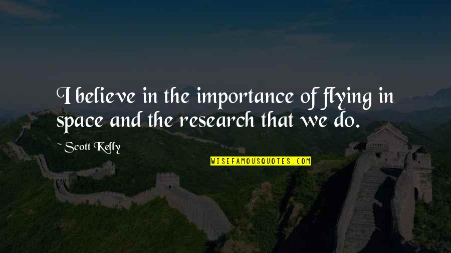 I Do Believe Quotes By Scott Kelly: I believe in the importance of flying in