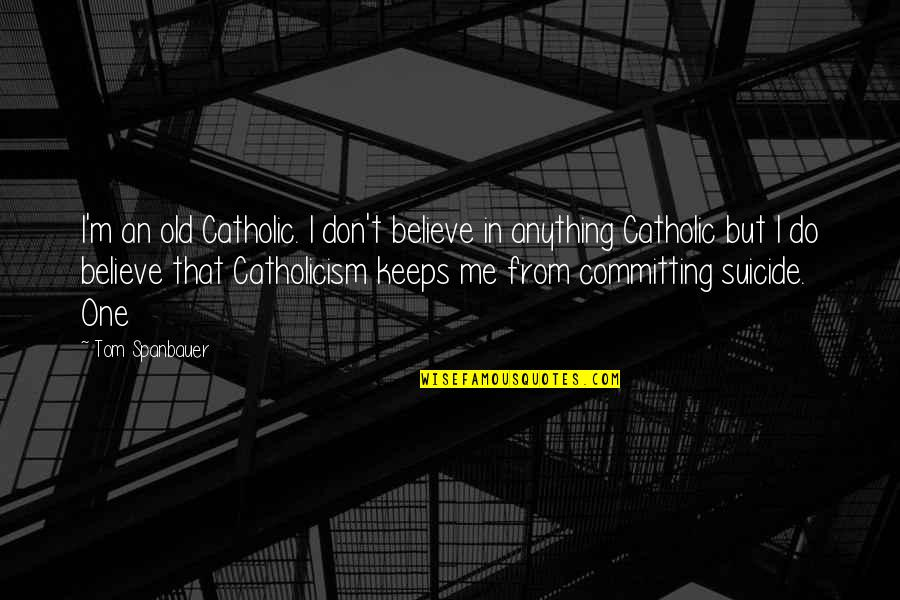 I Do Believe Quotes By Tom Spanbauer: I'm an old Catholic. I don't believe in