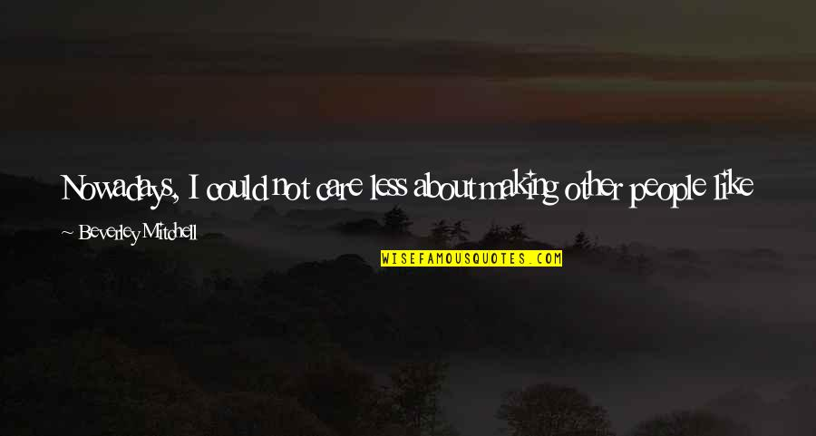 I Do Care About U Quotes By Beverley Mitchell: Nowadays, I could not care less about making