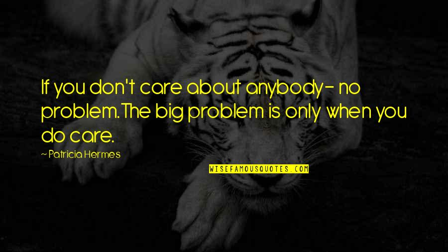 I Do Care About U Quotes By Patricia Hermes: If you don't care about anybody- no problem.The
