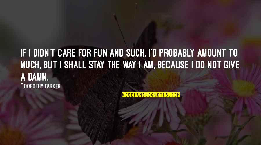 I Do It Because I Care Quotes By Dorothy Parker: If I didn't care for fun and such,