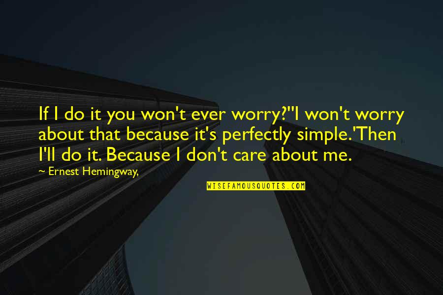 I Do It Because I Care Quotes By Ernest Hemingway,: If I do it you won't ever worry?''I