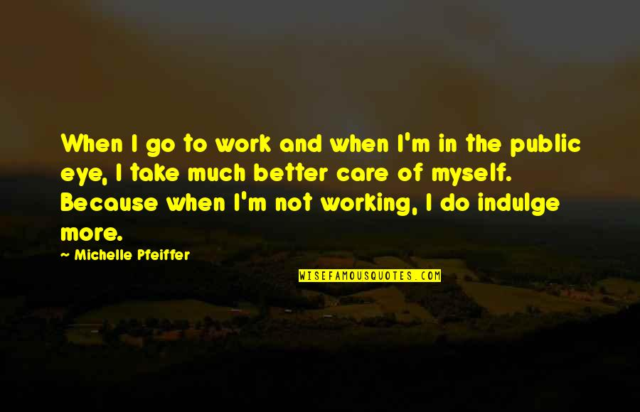 I Do It Because I Care Quotes By Michelle Pfeiffer: When I go to work and when I'm