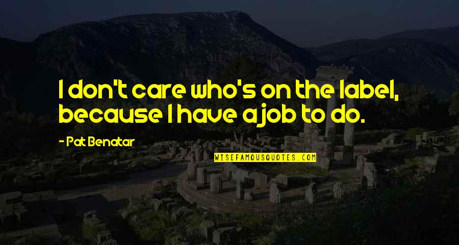 I Do It Because I Care Quotes By Pat Benatar: I don't care who's on the label, because