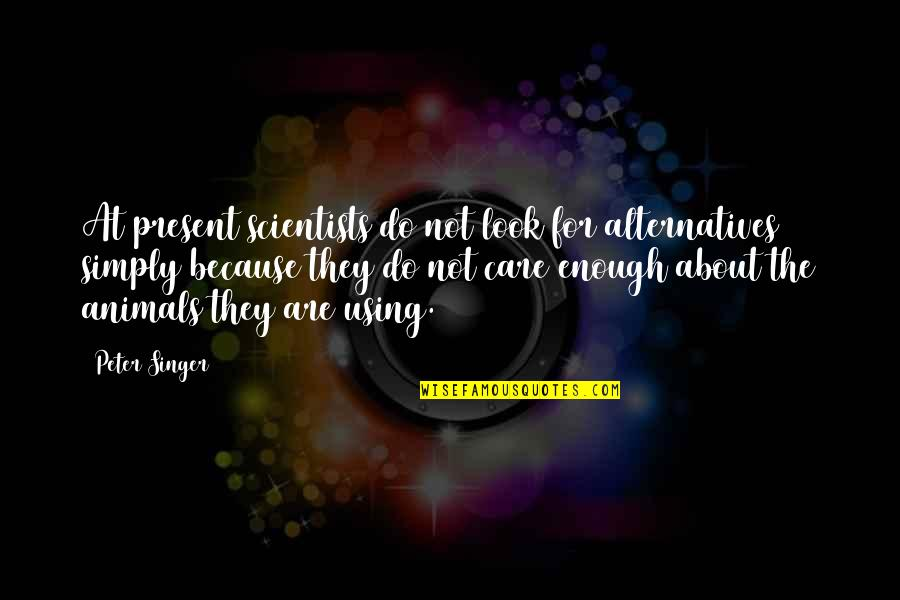 I Do It Because I Care Quotes By Peter Singer: At present scientists do not look for alternatives