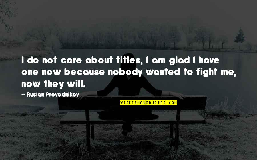 I Do It Because I Care Quotes By Ruslan Provodnikov: I do not care about titles, I am